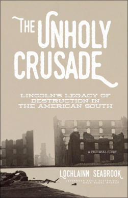 """The Unholy Crusade: Lincoln's Legacy of Destruction in the American South"" from Sea Raven Press (hardcover)"